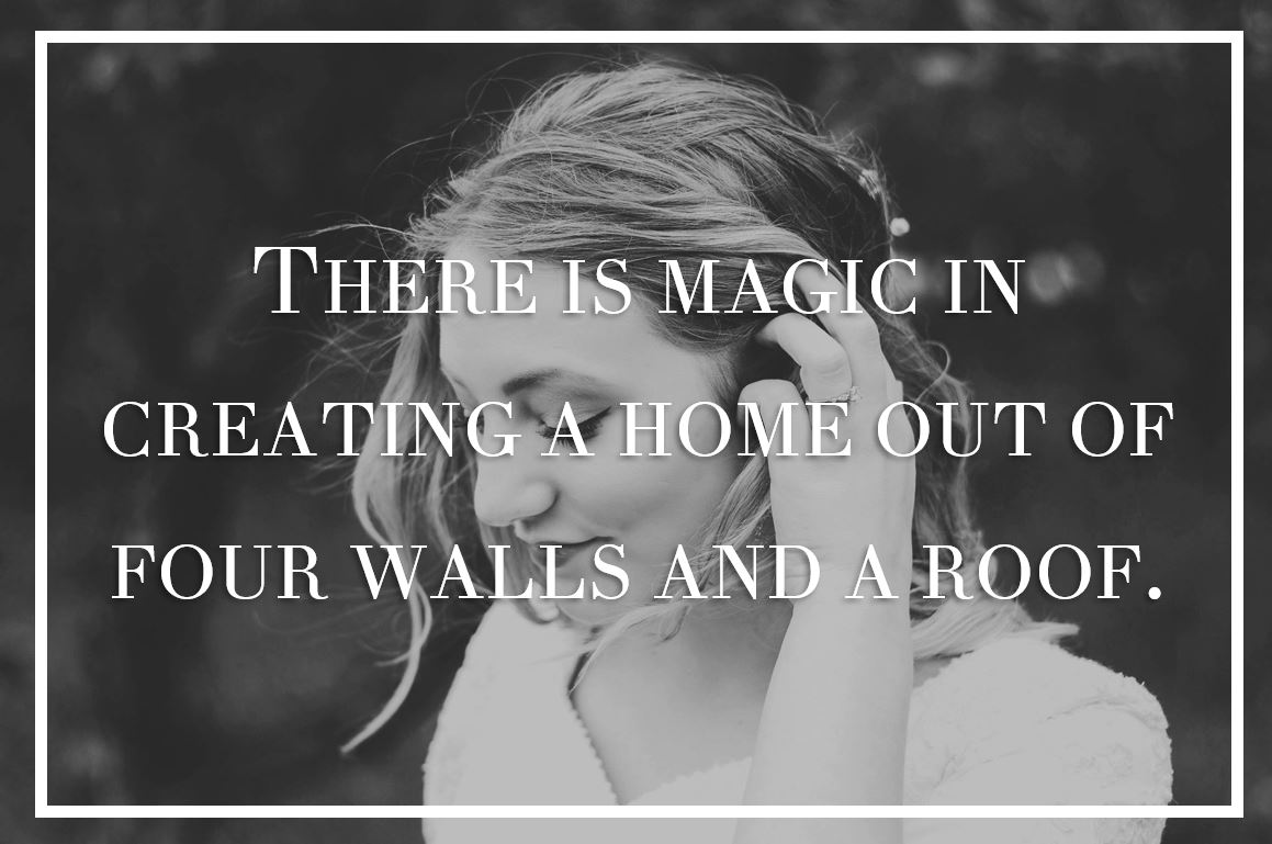 There is magic in creating a home out of four walls and a roof.